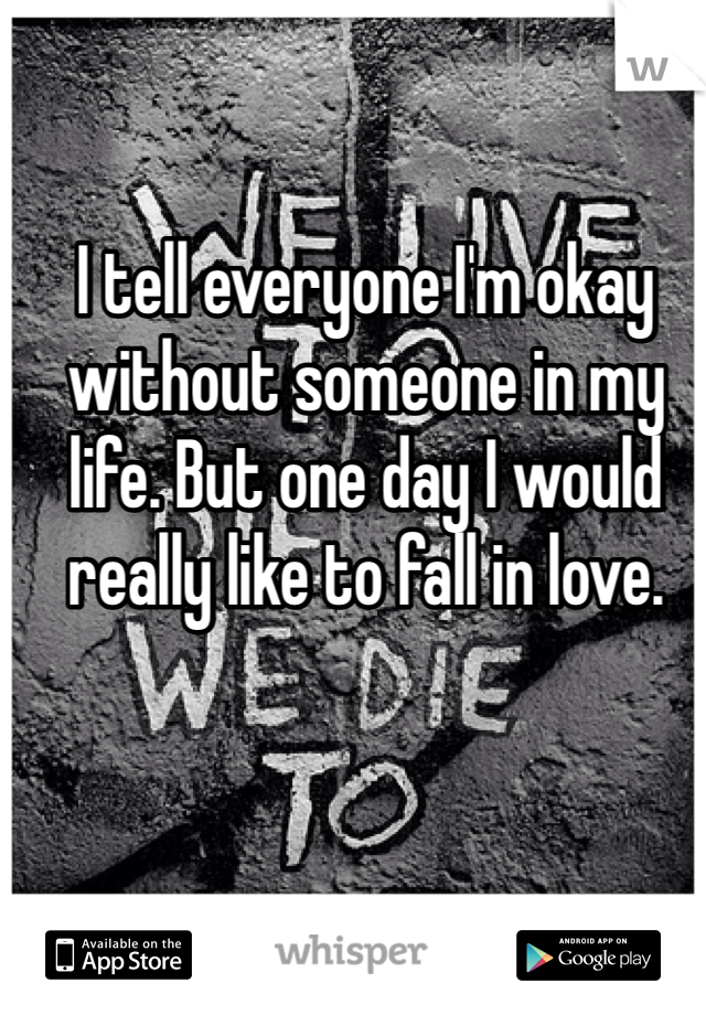I tell everyone I'm okay without someone in my life. But one day I would really like to fall in love.