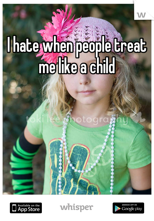 I hate when people treat me like a child