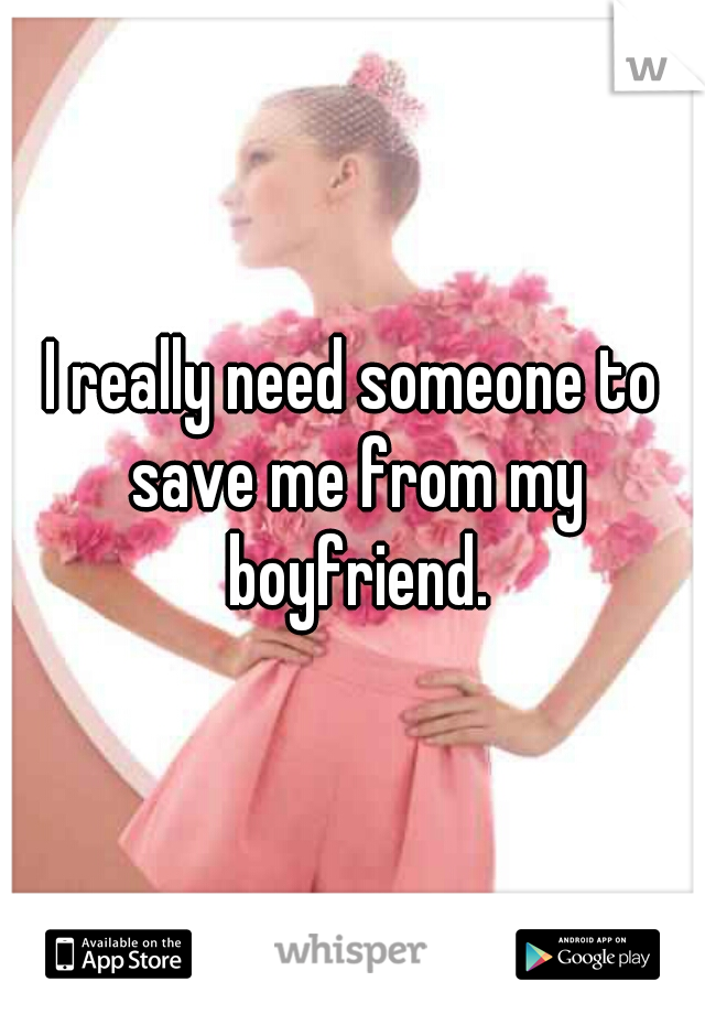 I really need someone to save me from my boyfriend.