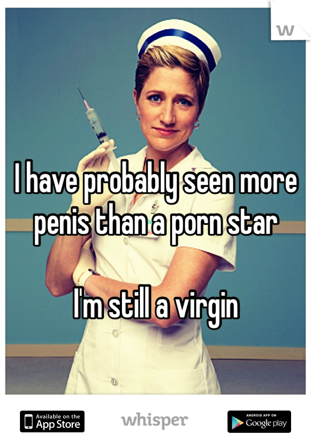 I have probably seen more penis than a porn star  I'm still a virgin