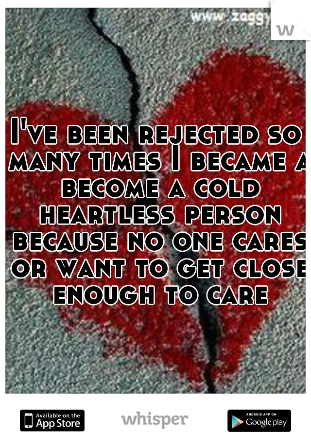 I've been rejected so many times I became a become a cold heartless person because no one cares or want to get close enough to care