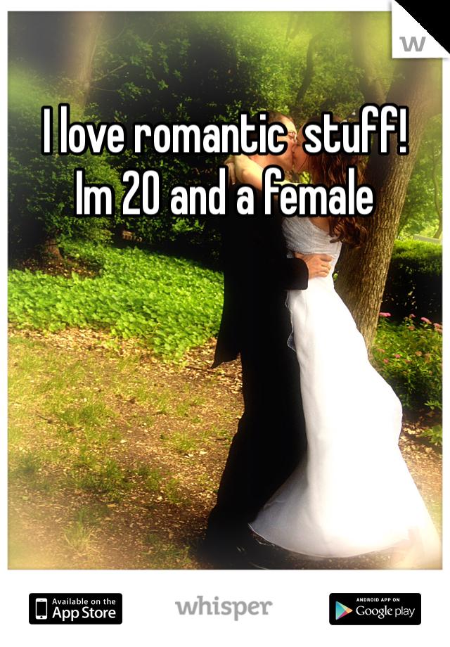 I love romantic  stuff! Im 20 and a female