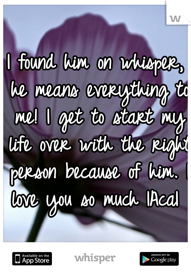 I found him on whisper, he means everything to me! I get to start my life over with the right person because of him. I love you so much |Aca|