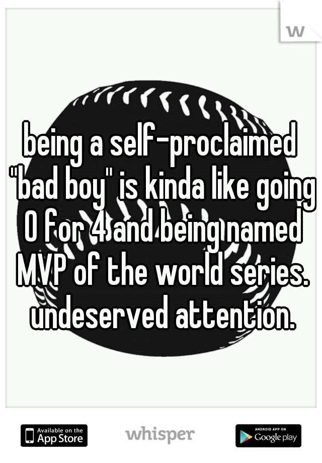 "being a self-proclaimed ""bad boy"" is kinda like going 0 for 4 and being named MVP of the world series. undeserved attention."