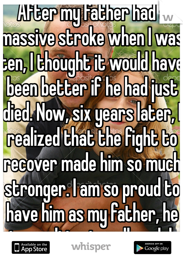 After my father had a massive stroke when I was ten, I thought it would have been better if he had just died. Now, six years later, I realized that the fight to recover made him so much stronger. I am so proud to have him as my father, he is my ultimate roll model.