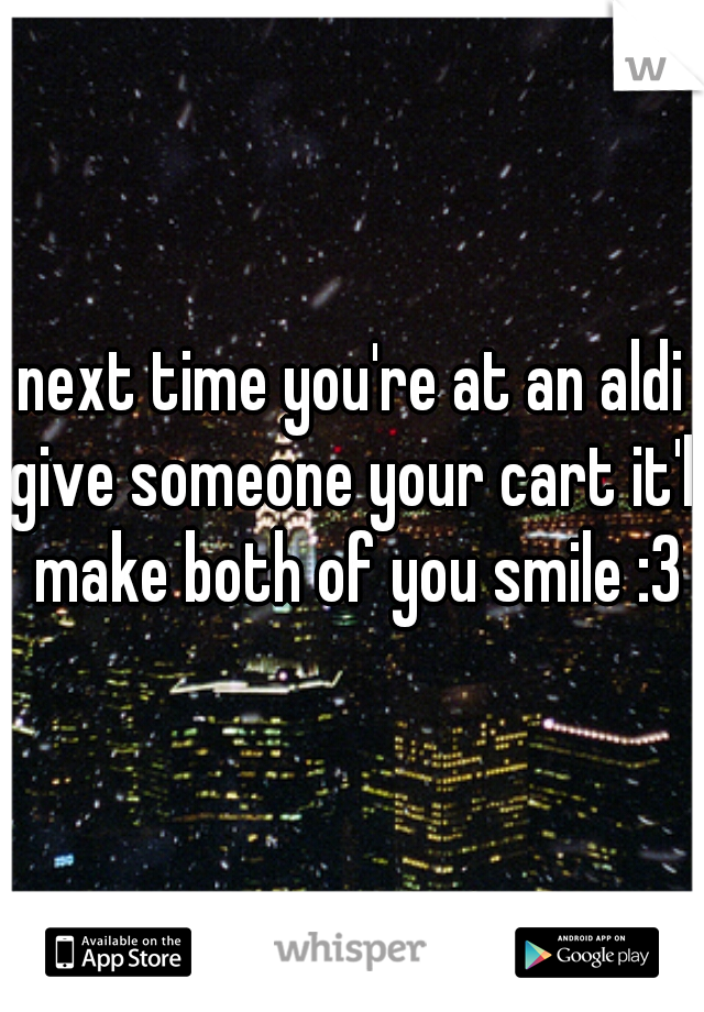 next time you're at an aldi give someone your cart it'll make both of you smile :3