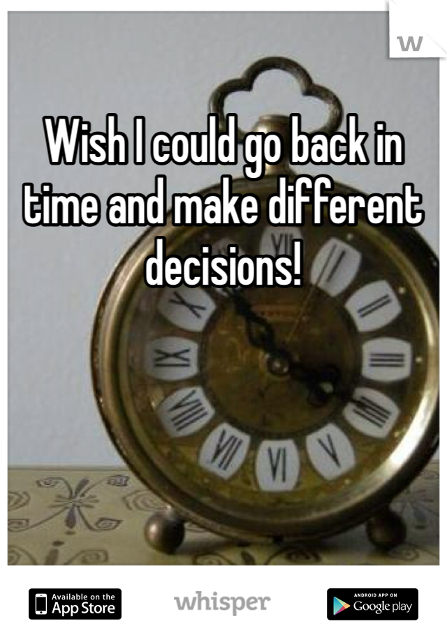 Wish I could go back in time and make different decisions!