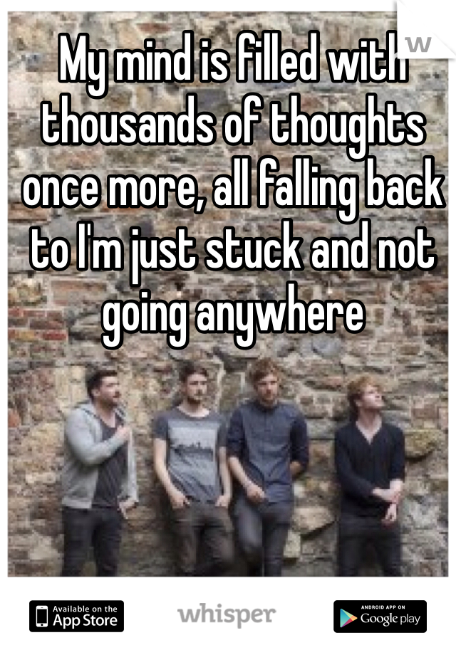 My mind is filled with thousands of thoughts once more, all falling back to I'm just stuck and not going anywhere