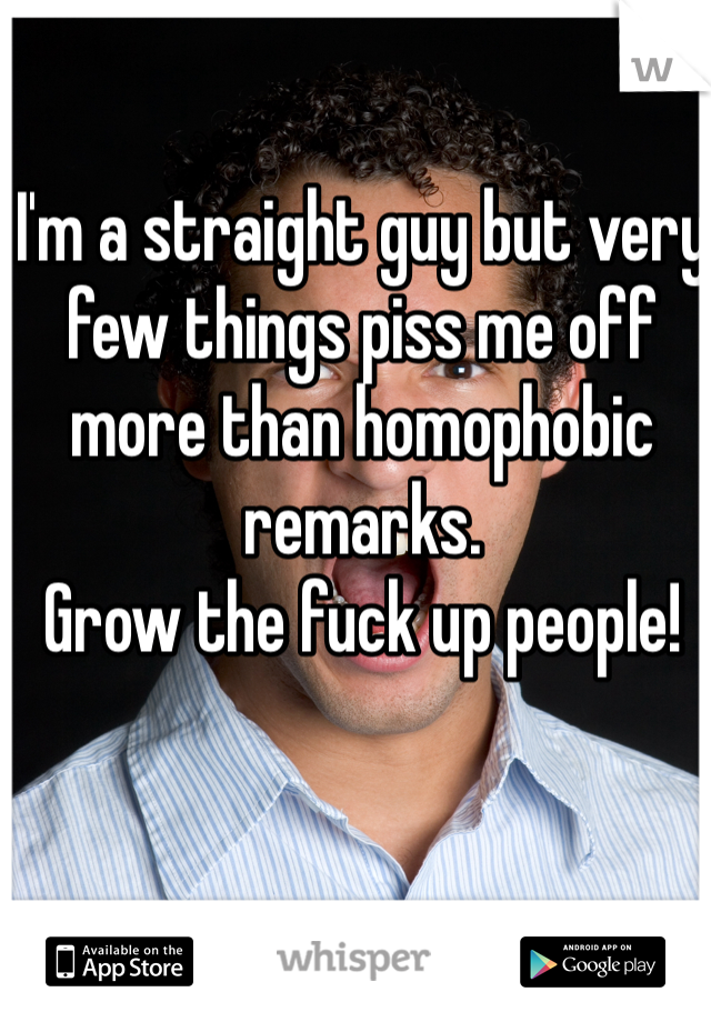 I'm a straight guy but very few things piss me off more than homophobic remarks. Grow the fuck up people!