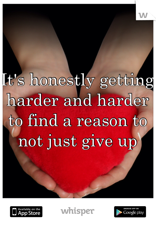 It's honestly getting harder and harder to find a reason to not just give up