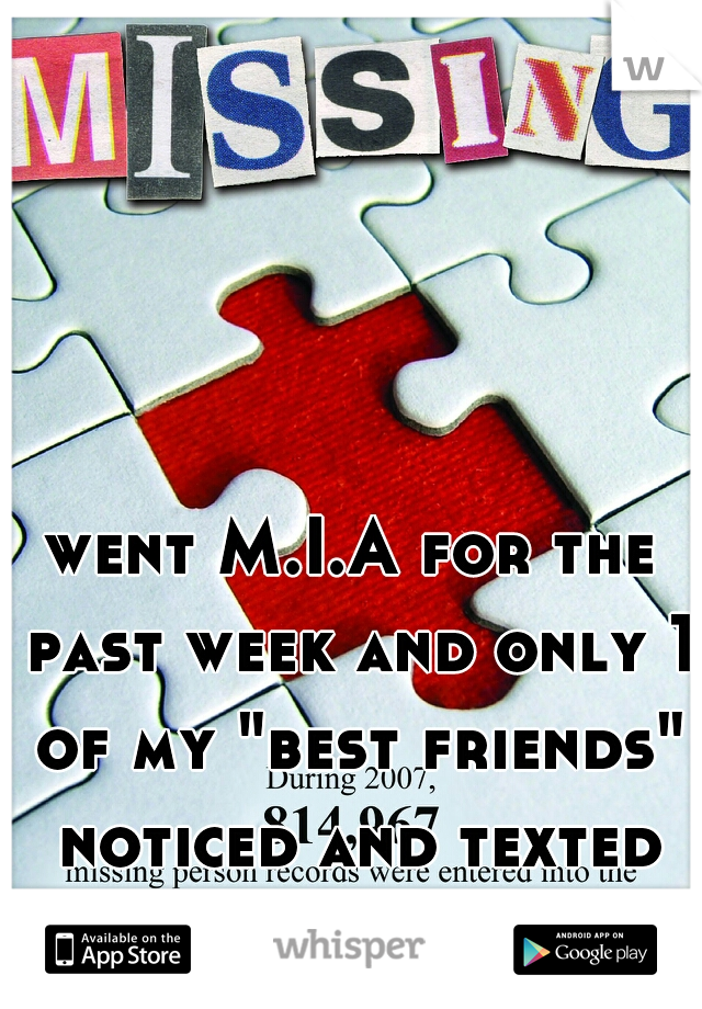 "went M.I.A for the past week and only 1 of my ""best friends"" noticed and texted me."