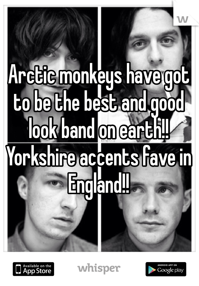 Arctic monkeys have got to be the best and good look band on earth!! Yorkshire accents fave in England!!