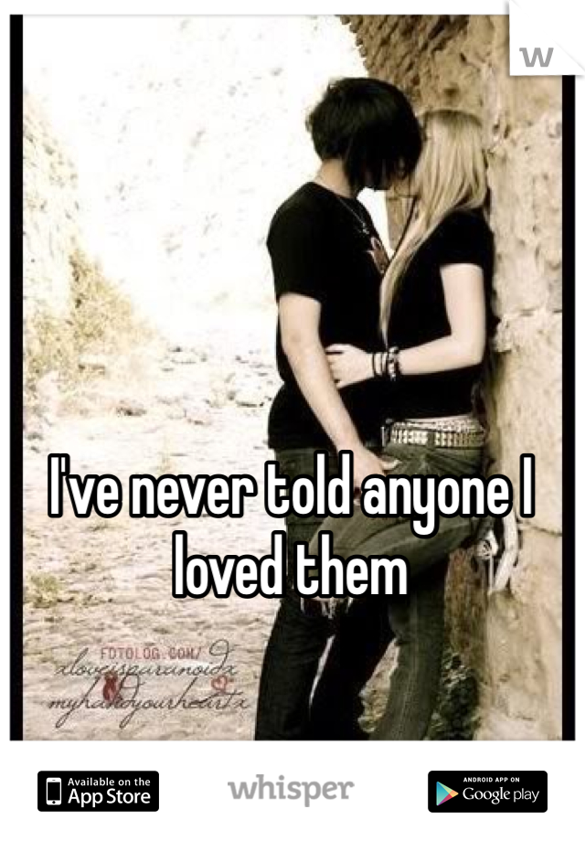 I've never told anyone I loved them