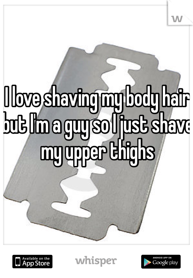 I love shaving my body hair but I'm a guy so I just shave my upper thighs