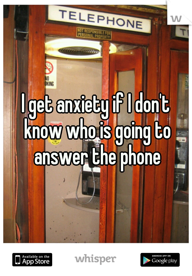 I get anxiety if I don't know who is going to answer the phone