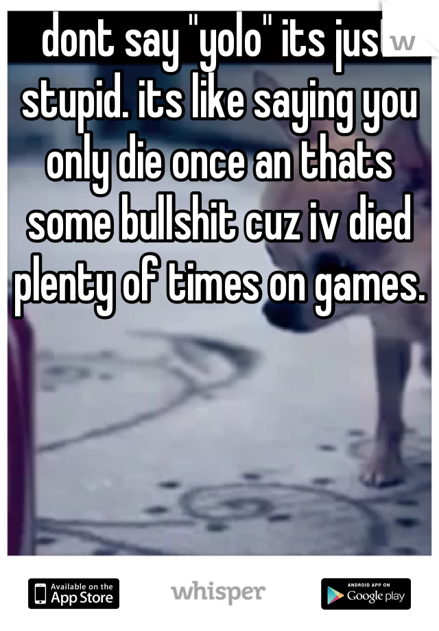 "dont say ""yolo"" its just stupid. its like saying you only die once an thats some bullshit cuz iv died plenty of times on games."