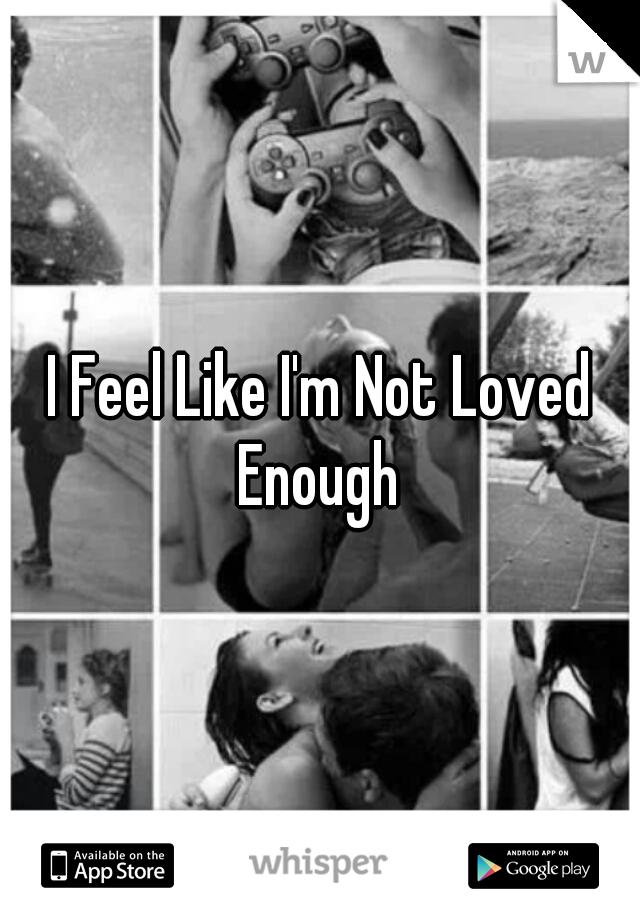 I Feel Like I'm Not Loved Enough