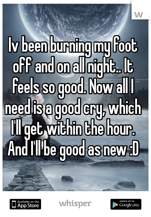 Iv been burning my foot off and on all night.. It feels so good. Now all I need is a good cry, which I'll get within the hour. And I'll be good as new :D