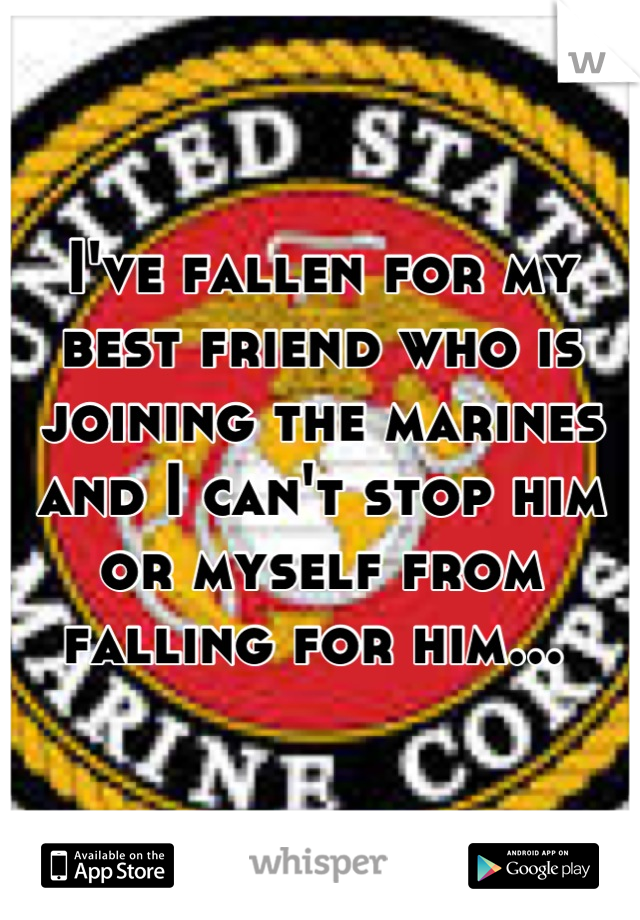 I've fallen for my best friend who is joining the marines and I can't stop him or myself from falling for him...
