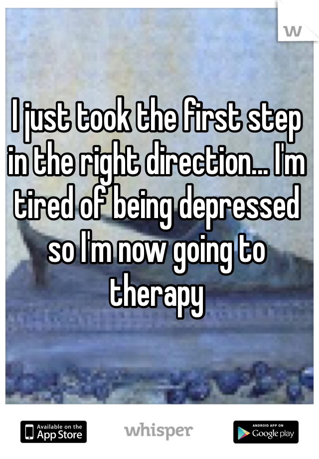 I just took the first step in the right direction... I'm tired of being depressed so I'm now going to therapy