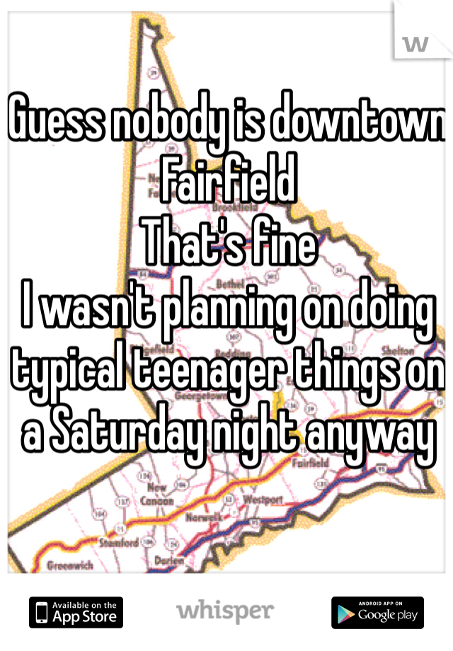 Guess nobody is downtown Fairfield That's fine I wasn't planning on doing typical teenager things on a Saturday night anyway