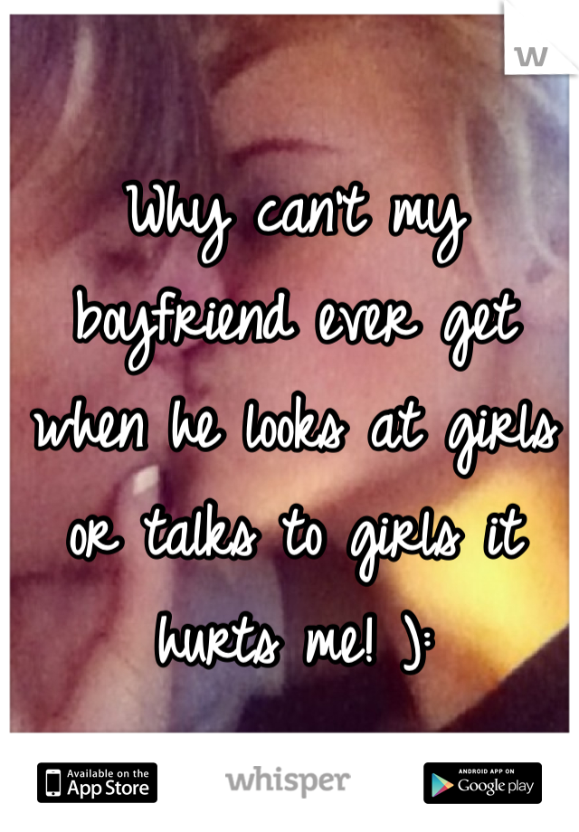 Why can't my boyfriend ever get when he looks at girls or talks to girls it hurts me! ):