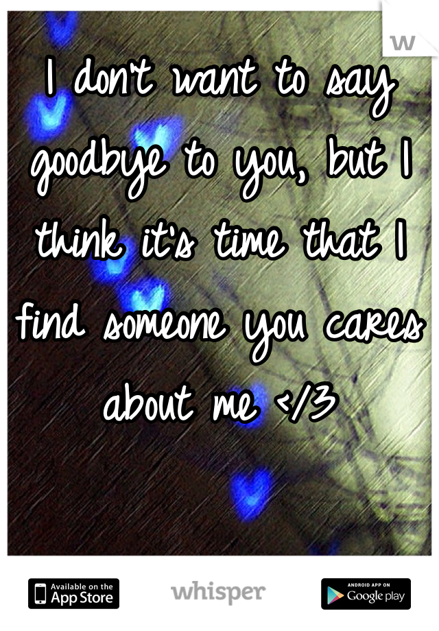 I don't want to say goodbye to you, but I think it's time that I find someone you cares about me </3