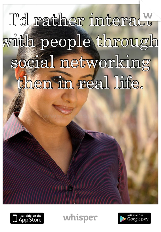 I'd rather interact with people through social networking then in real life.