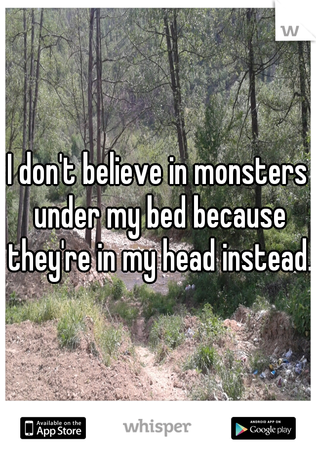 I don't believe in monsters under my bed because they're in my head instead.