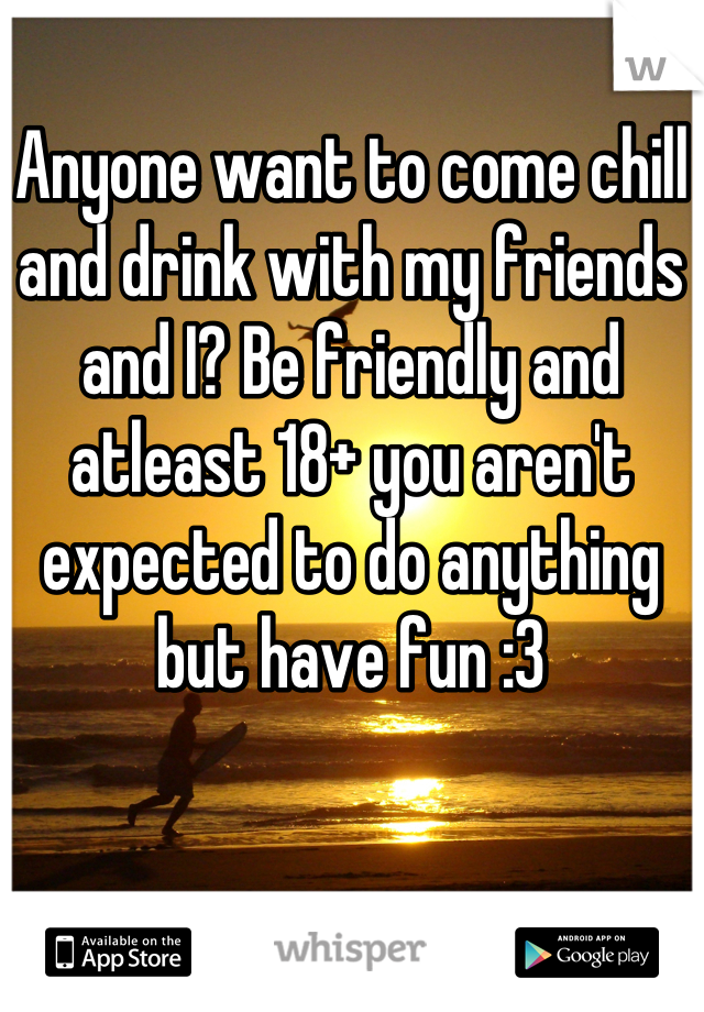 Anyone want to come chill and drink with my friends and I? Be friendly and atleast 18+ you aren't expected to do anything but have fun :3