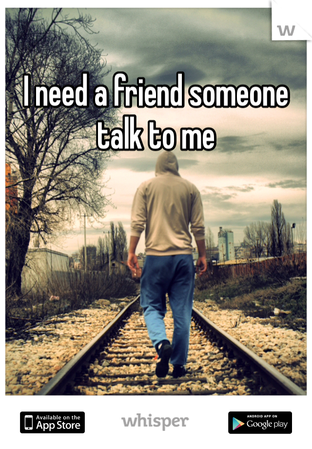 I need a friend someone talk to me