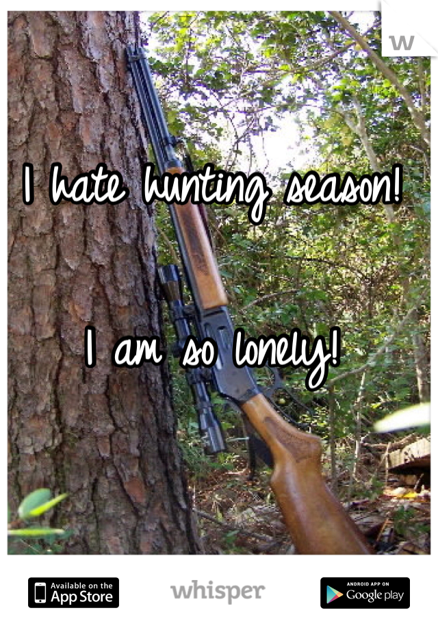 I hate hunting season!   I am so lonely!