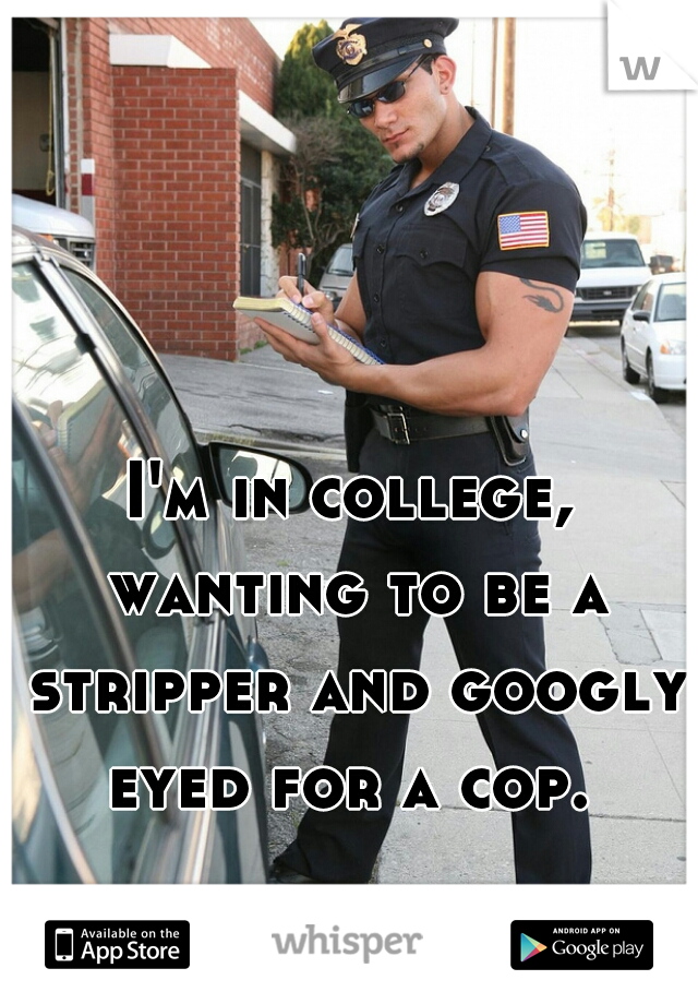 I'm in college, wanting to be a stripper and googly eyed for a cop.