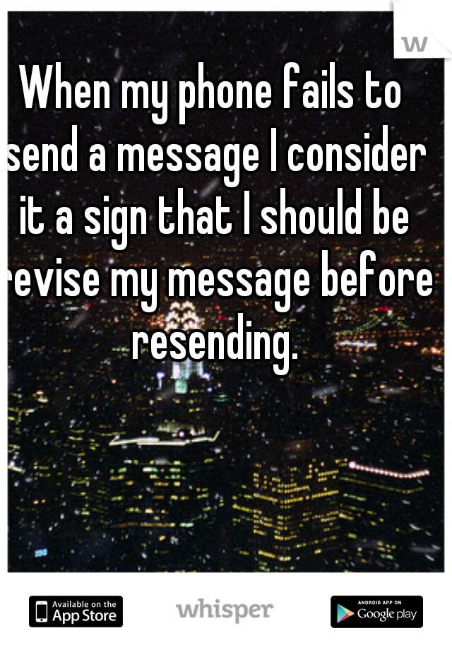 When my phone fails to send a message I consider it a sign that I should be revise my message before resending.