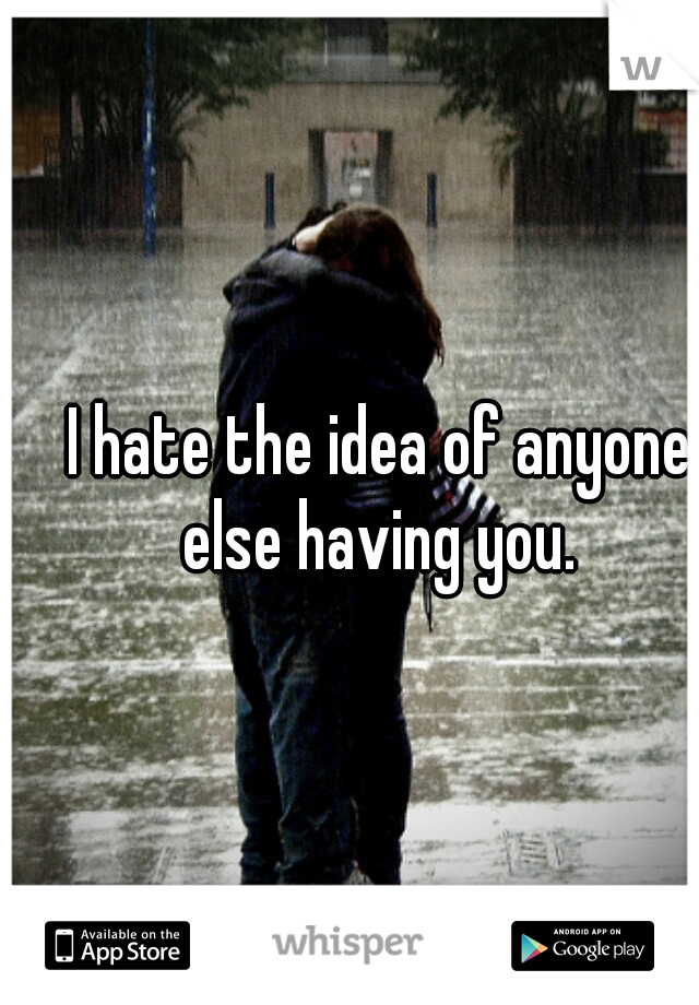 I hate the idea of anyone else having you.