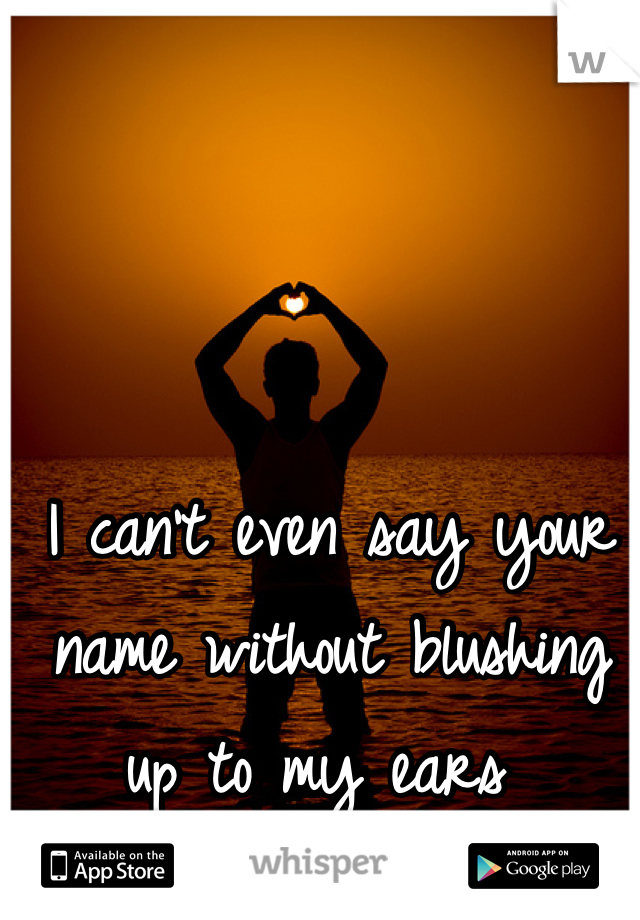 I can't even say your name without blushing up to my ears