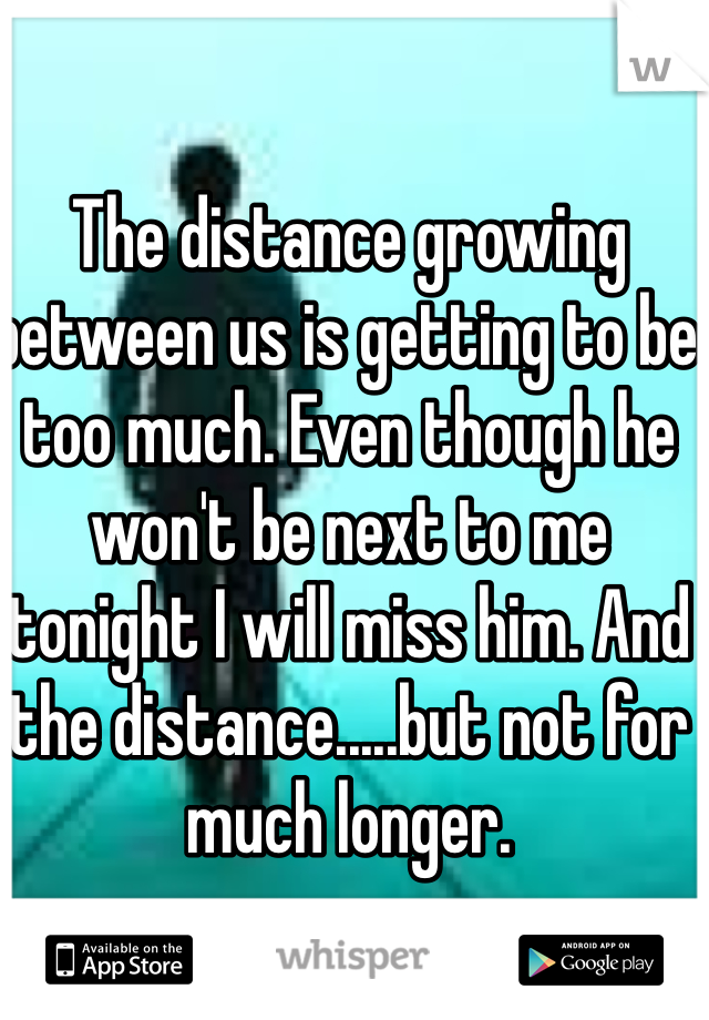 The distance growing between us is getting to be too much. Even though he won't be next to me tonight I will miss him. And the distance.....but not for much longer.