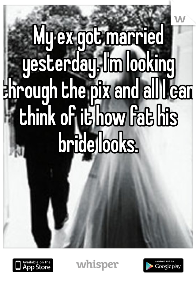 My ex got married yesterday. I'm looking through the pix and all I can think of it how fat his bride looks.