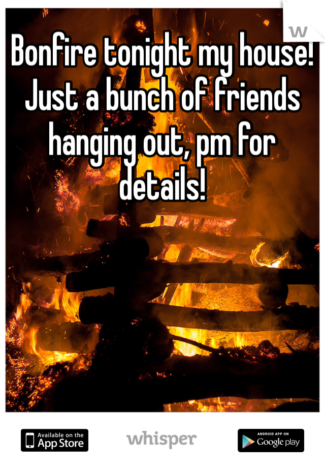 Bonfire tonight my house! Just a bunch of friends hanging out, pm for details!