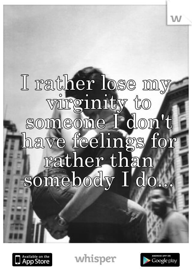 I rather lose my virginity to someone I don't have feelings for rather than somebody I do...