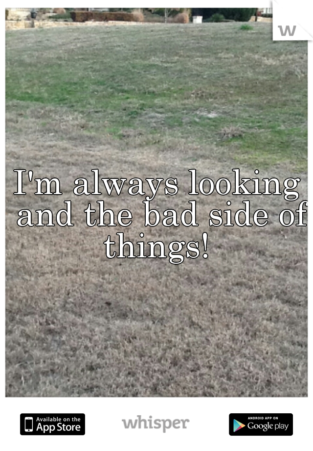 I'm always looking and the bad side of things!