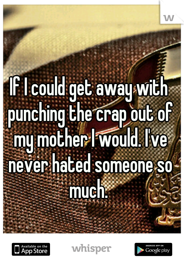If I could get away with punching the crap out of my mother I would. I've never hated someone so much.
