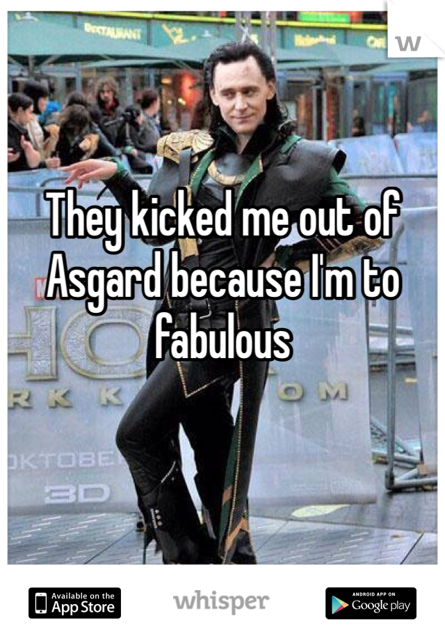 They kicked me out of Asgard because I'm to fabulous