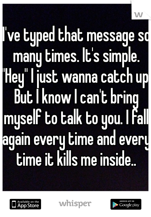 """I've typed that message so many times. It's simple. """"Hey"""" I just wanna catch up. But I know I can't bring myself to talk to you. I fall again every time and every time it kills me inside.."""