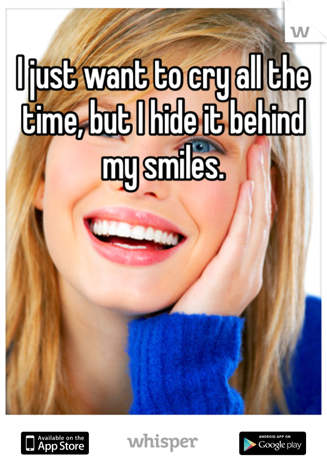 I just want to cry all the time, but I hide it behind my smiles.