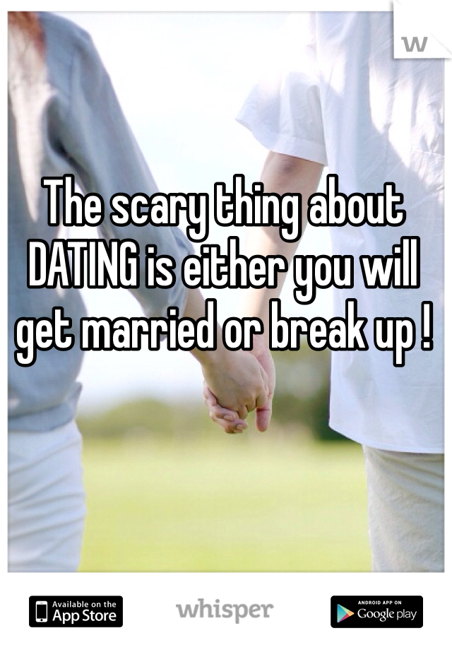 The scary thing about DATING is either you will get married or break up !