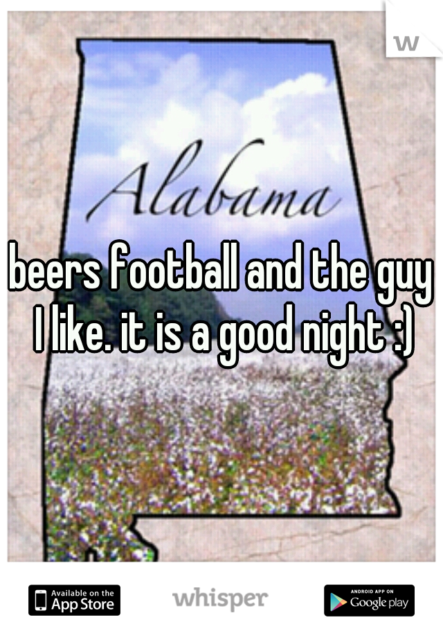 beers football and the guy I like. it is a good night :)