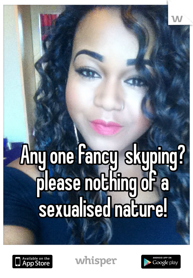 Any one fancy  skyping?please nothing of a sexualised nature!