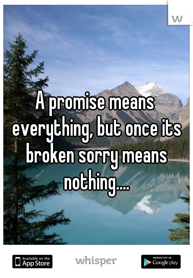 A promise means everything, but once its broken sorry means nothing....