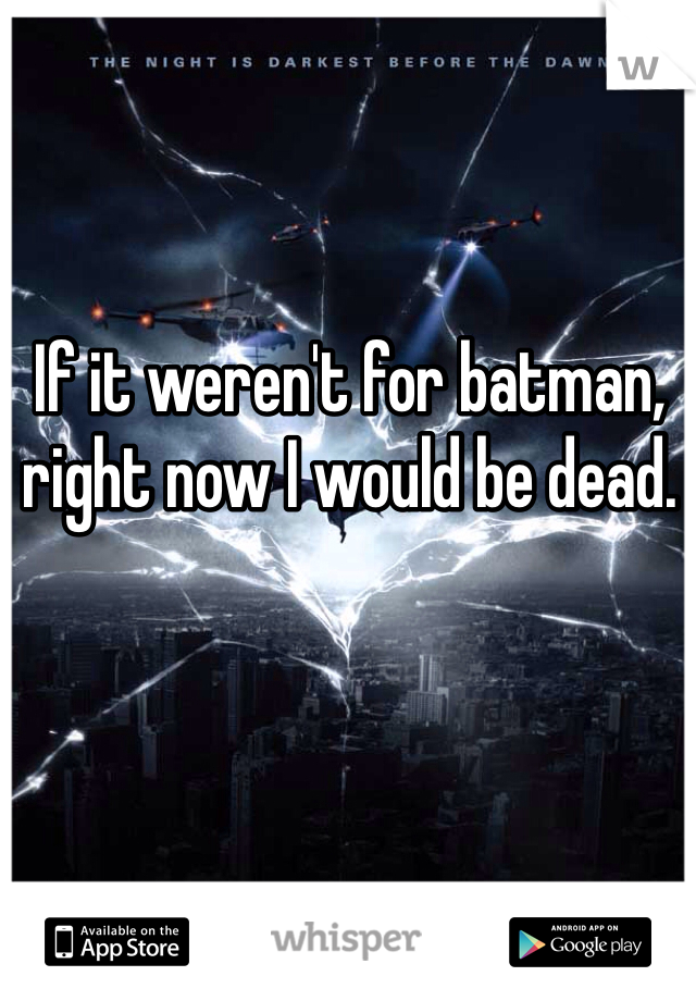 If it weren't for batman, right now I would be dead.